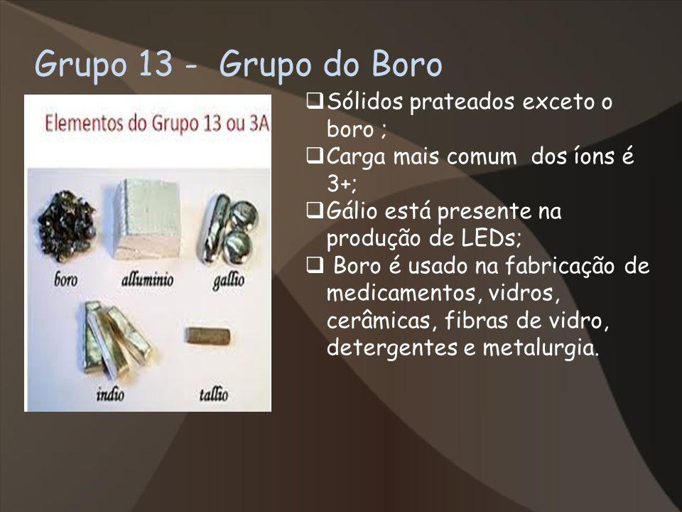 Grupo 13 - Grupo do Boro Sólidos prateados exceto o boro ; Carga mais comum dos íons é 3+; Gálio está presente na produção de LEDs; Boro é usado na fa