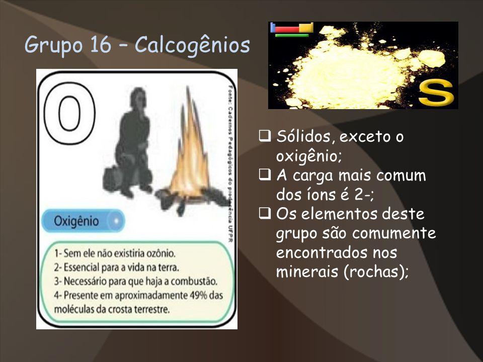 Grupo 16 – Calcogênios Sólidos, exceto o oxigênio; A carga mais comum dos íons é 2-; Os elementos deste grupo são comumente encontrados nos minerais (