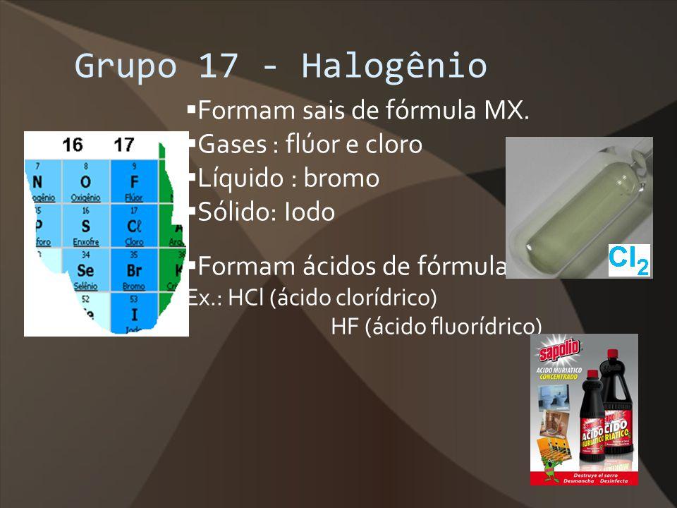 Grupo 17 - Halogênio Formam sais de fórmula MX. Gases : flúor e cloro Líquido : bromo Sólido: Iodo Formam ácidos de fórmula HX Ex.: HCl (ácido clorídr