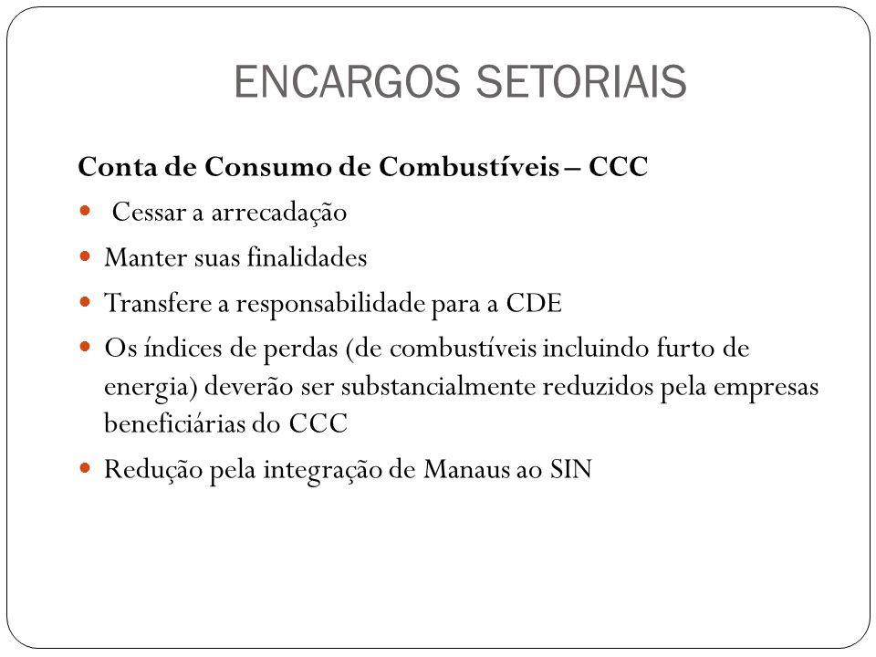 ENCARGOS SETORIAIS Conta de Consumo de Combustíveis – CCC Cessar a arrecadação Manter suas finalidades Transfere a responsabilidade para a CDE Os índi