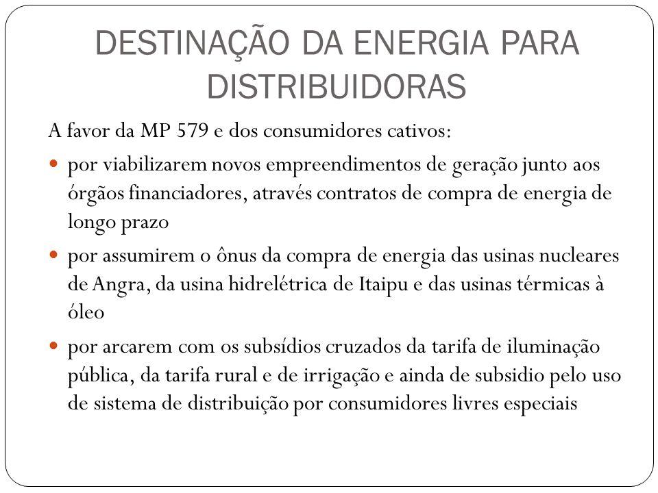DESTINAÇÃO DA ENERGIA PARA DISTRIBUIDORAS A favor da MP 579 e dos consumidores cativos: por viabilizarem novos empreendimentos de geração junto aos ór