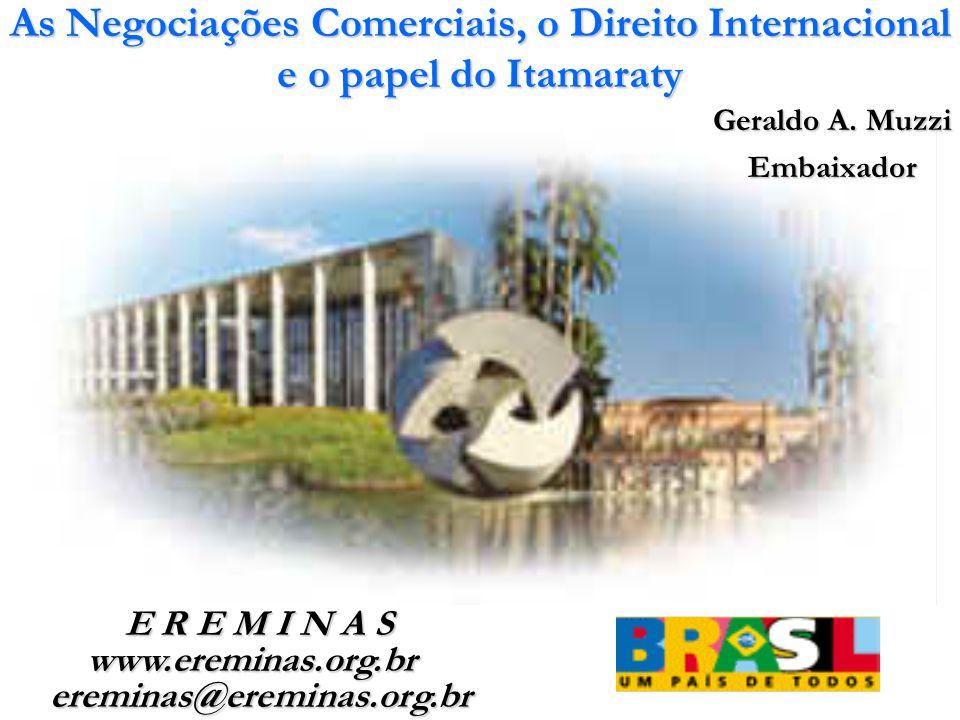 As Negociações Comerciais, o Direito Internacional e o papel do Itamaraty Geraldo A. Muzzi Embaixador E R E M I N A S E R E M I N A S www.ereminas.org