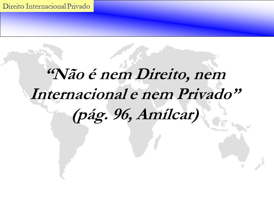 Não é nem Direito, nem Internacional e nem Privado (pág. 96, Amílcar) Direito Internacional Privado