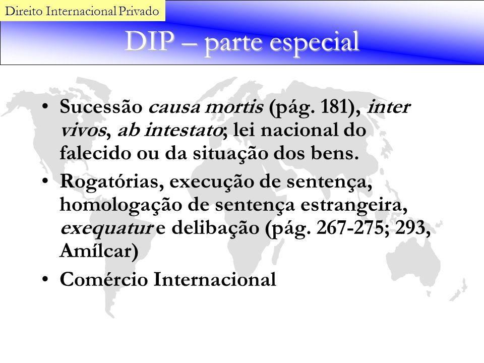 DIP – parte especial Sucessão causa mortis (pág. 181), inter vivos, ab intestato; lei nacional do falecido ou da situação dos bens. Rogatórias, execuç