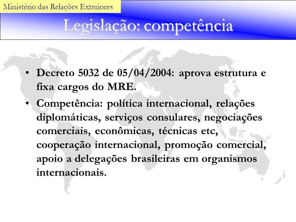Legislação: competência Decreto 5032 de 05/04/2004: aprova estrutura e fixa cargos do MRE. Competência: política internacional, relações diplomáticas,