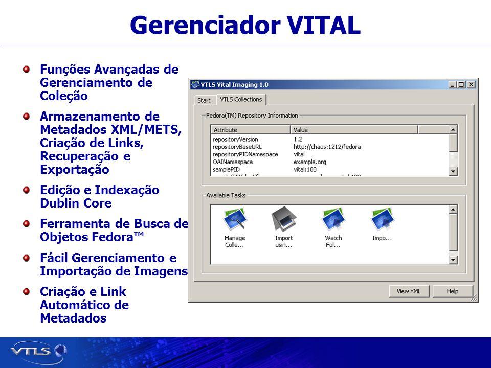 Visionary Technology in Library Solutions Gerenciador VITAL Funções Avançadas de Gerenciamento de Coleção Armazenamento de Metadados XML/METS, Criação de Links, Recuperação e Exportação Edição e Indexação Dublin Core Ferramenta de Busca de Objetos Fedora Fácil Gerenciamento e Importação de Imagens Criação e Link Automático de Metadados