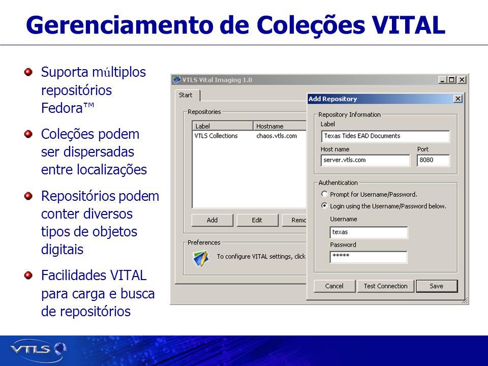 Visionary Technology in Library Solutions Gerenciamento de Coleções VITAL Suporta m ú ltiplos repositórios Fedora Coleções podem ser dispersadas entre localizações Repositórios podem conter diversos tipos de objetos digitais Facilidades VITAL para carga e busca de repositórios