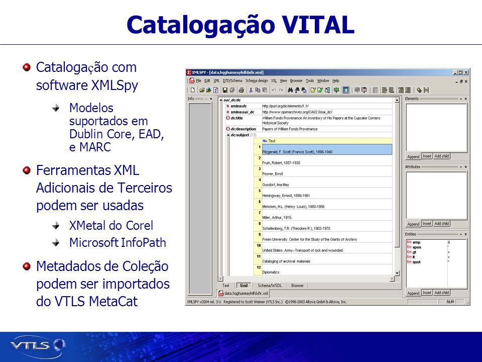 Visionary Technology in Library Solutions Catalogação VITAL Cataloga ç ão com software XMLSpy Modelos suportados em Dublin Core, EAD, e MARC Ferramentas XML Adicionais de Terceiros podem ser usadas XMetal do Corel Microsoft InfoPath Metadados de Coleção podem ser importados do VTLS MetaCat