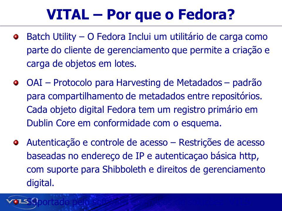Visionary Technology in Library Solutions VITAL – Por que o Fedora? Batch Utility – O Fedora Inclui um utilitário de carga como parte do cliente de ge