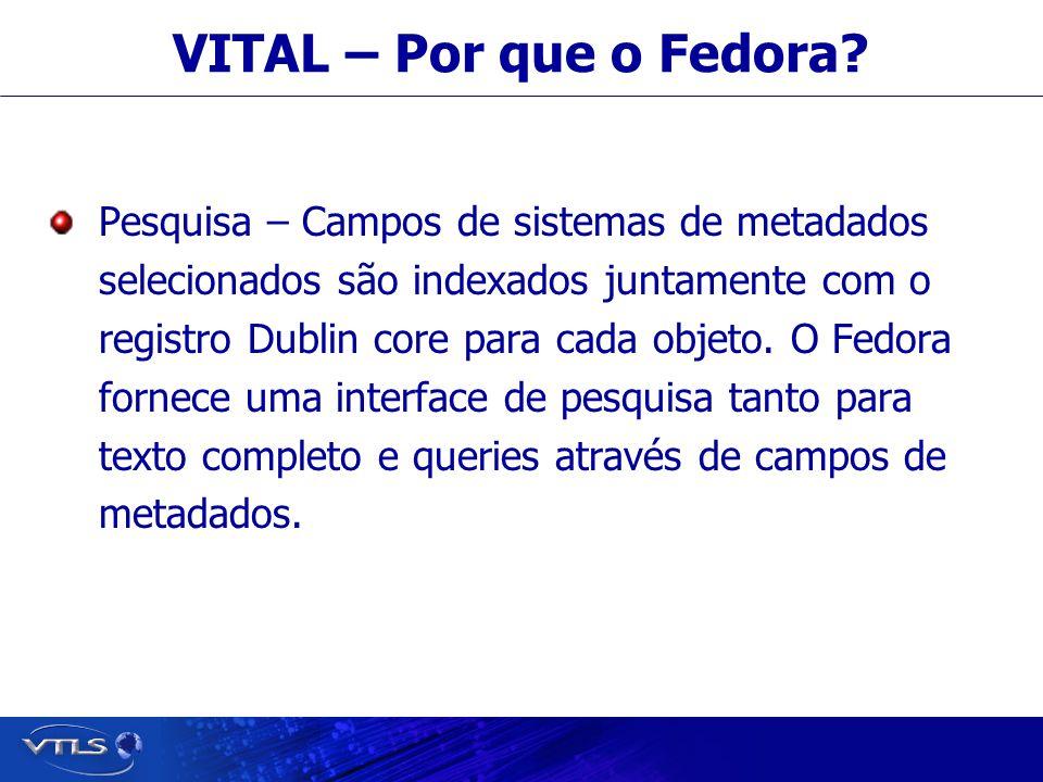 Visionary Technology in Library Solutions VITAL – Por que o Fedora? Pesquisa – Campos de sistemas de metadados selecionados são indexados juntamente c