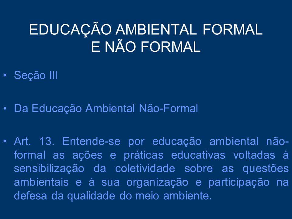 EDUCAÇÃO AMBIENTAL FORMAL E NÃO FORMAL Seção III Da Educação Ambiental Não-Formal Art. 13. Entende-se por educação ambiental não- formal as ações e pr