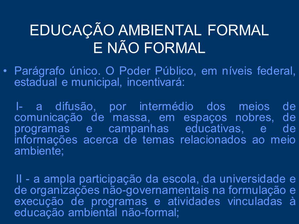EDUCAÇÃO AMBIENTAL FORMAL E NÃO FORMAL Parágrafo único. O Poder Público, em níveis federal, estadual e municipal, incentivará: I- a difusão, por inter