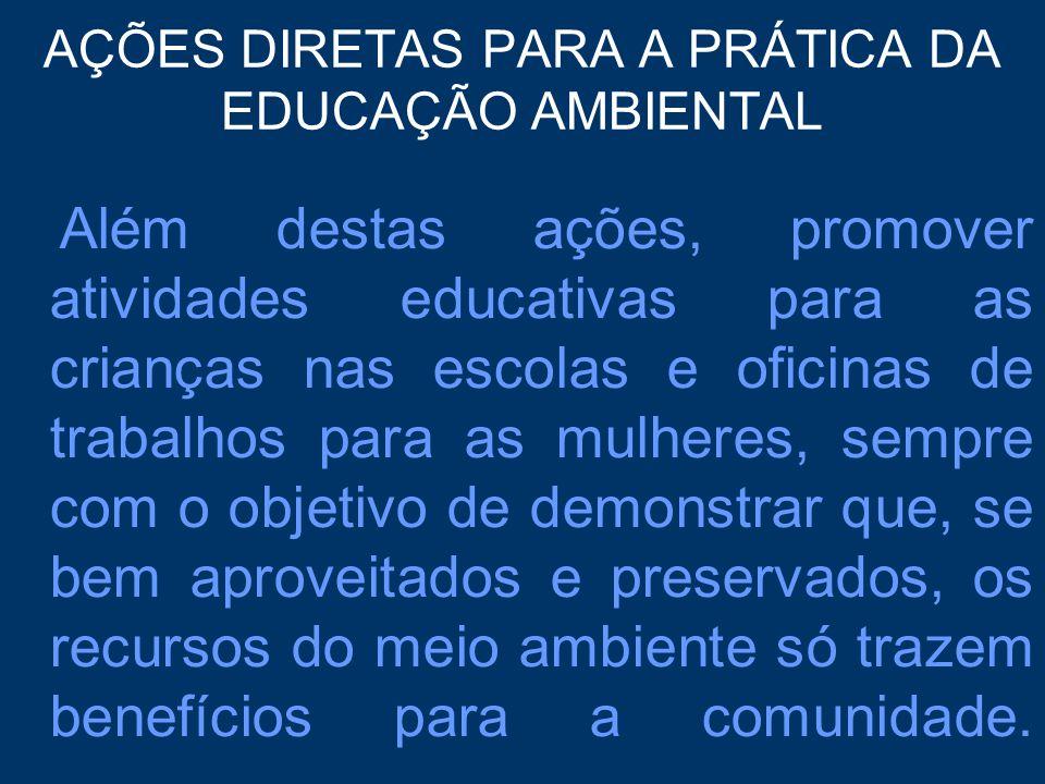 AÇÕES DIRETAS PARA A PRÁTICA DA EDUCAÇÃO AMBIENTAL Além destas ações, promover atividades educativas para as crianças nas escolas e oficinas de trabal