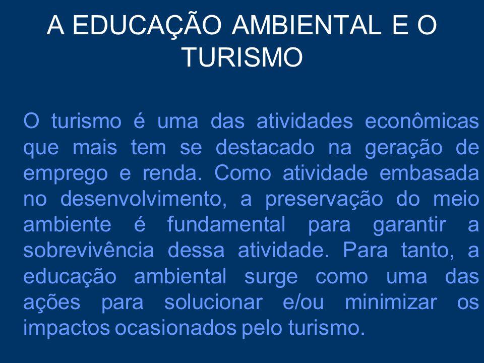 A EDUCAÇÃO AMBIENTAL E O TURISMO O turismo é uma das atividades econômicas que mais tem se destacado na geração de emprego e renda. Como atividade emb