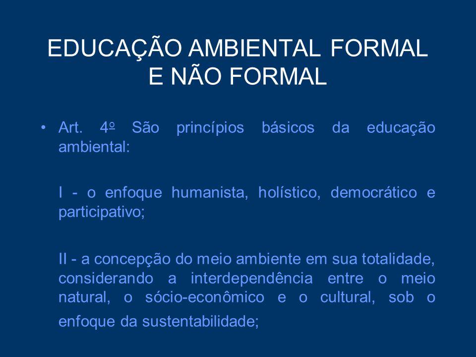 EDUCAÇÃO AMBIENTAL FORMAL E NÃO FORMAL Art. 4 o São princípios básicos da educação ambiental: I - o enfoque humanista, holístico, democrático e partic