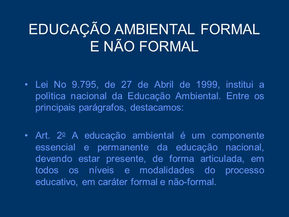EDUCAÇÃO AMBIENTAL FORMAL E NÃO FORMAL Lei No 9.795, de 27 de Abril de 1999, institui a polìtica nacional da Educação Ambiental. Entre os principais p
