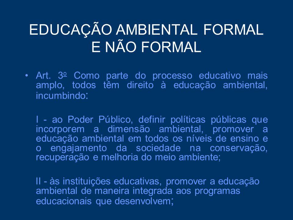 EDUCAÇÃO AMBIENTAL FORMAL E NÃO FORMAL Art. 3 o Como parte do processo educativo mais amplo, todos têm direito à educação ambiental, incumbindo : I -
