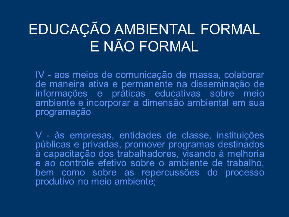 EDUCAÇÃO AMBIENTAL FORMAL E NÃO FORMAL III - o pluralismo de idéias e concepções pedagógicas, na perspectiva da inter, multi e transdisciplinaridade; IV - a vinculação entre a ética, a educação, o trabalho e as práticas sociais; V - a garantia de continuidade e permanência do processo educativo; VI - a permanente avaliação crítica do processo educativo; VII - a abordagem articulada das questões ambientais locais, regionais, nacionais e globais;