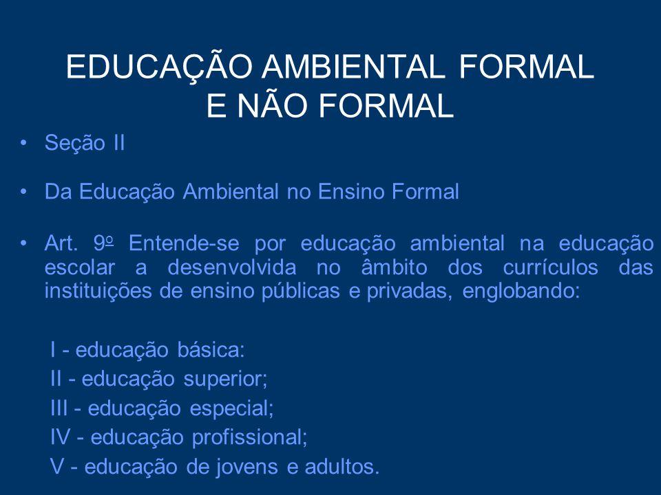 EDUCAÇÃO AMBIENTAL FORMAL E NÃO FORMAL Seção II Da Educação Ambiental no Ensino Formal Art. 9 o Entende-se por educação ambiental na educação escolar