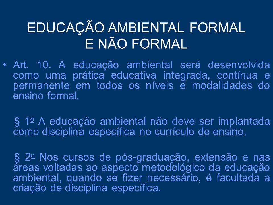EDUCAÇÃO AMBIENTAL FORMAL E NÃO FORMAL Art. 10. A educação ambiental será desenvolvida como uma prática educativa integrada, contínua e permanente em