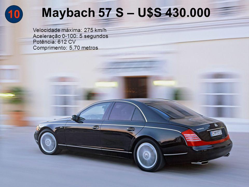 10 Maybach 57 S – U$S 430.000 Velocidade máxima: 275 km/h Aceleração 0-100: 5 segundos Potência: 612 CV Comprimento: 5,70 metros