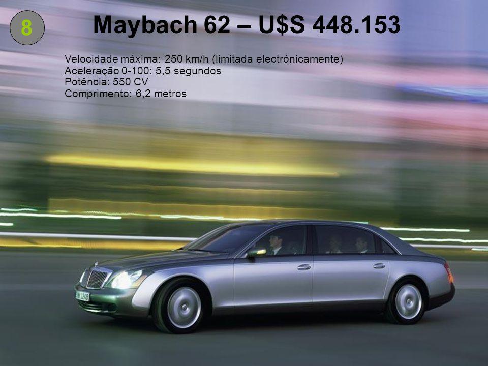 8 Maybach 62 – U$S 448.153 Velocidade máxima: 250 km/h (limitada electrónicamente) Aceleração 0-100: 5,5 segundos Potência: 550 CV Comprimento: 6,2 me