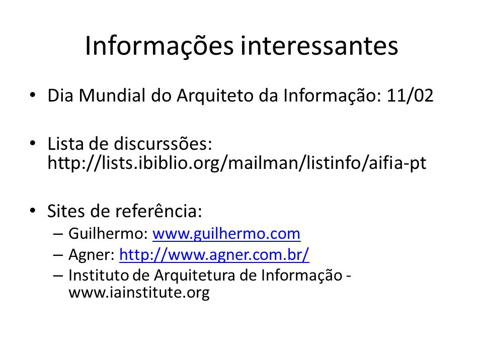 Informações interessantes Dia Mundial do Arquiteto da Informação: 11/02 Lista de discurssões: http://lists.ibiblio.org/mailman/listinfo/aifia-pt Sites de referência: – Guilhermo: www.guilhermo.comwww.guilhermo.com – Agner: http://www.agner.com.br/http://www.agner.com.br/ – Instituto de Arquitetura de Informação - www.iainstitute.org