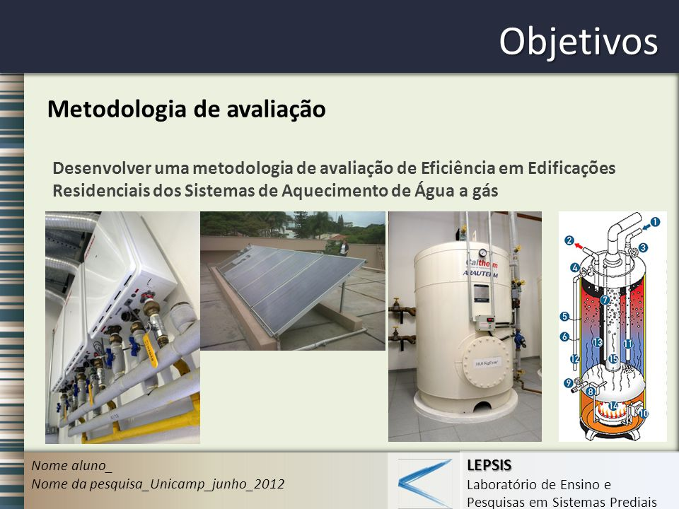 LEPSIS Laboratório de Ensino e Pesquisas em Sistemas Prediais Objetivos Nome aluno_ Nome da pesquisa_Unicamp_junho_2012 Metodologia de avaliação Desen