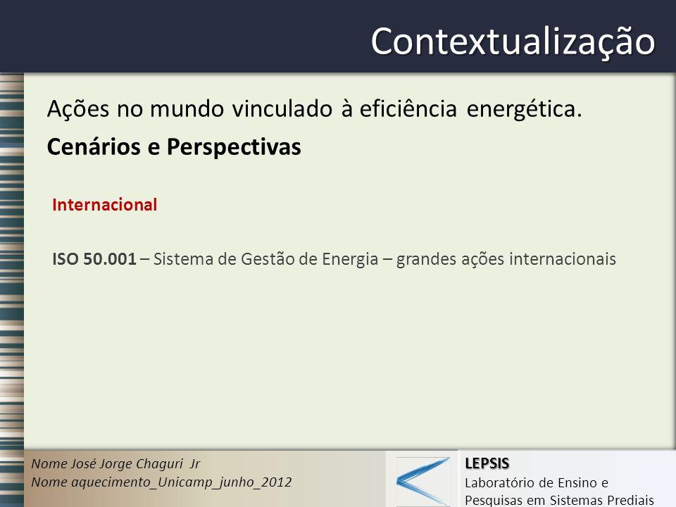 LEPSIS Laboratório de Ensino e Pesquisas em Sistemas Prediais Contextualização Nome José Jorge Chaguri Jr Nome aquecimento_Unicamp_junho_2012 Ações no mundo vinculado à eficiência energética.