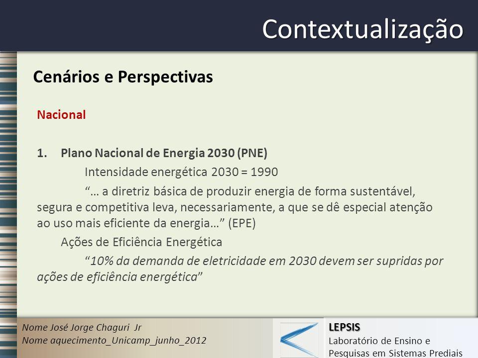 LEPSIS Laboratório de Ensino e Pesquisas em Sistemas Prediais Contextualização Nome José Jorge Chaguri Jr Nome aquecimento_Unicamp_junho_2012 Cenários e Perspectivas Nacional 1.Plano Nacional de Energia 2030 (PNE) Intensidade energética 2030 = 1990 … a diretriz básica de produzir energia de forma sustentável, segura e competitiva leva, necessariamente, a que se dê especial atenção ao uso mais eficiente da energia… (EPE) Ações de Eficiência Energética 10% da demanda de eletricidade em 2030 devem ser supridas por ações de eficiência energética