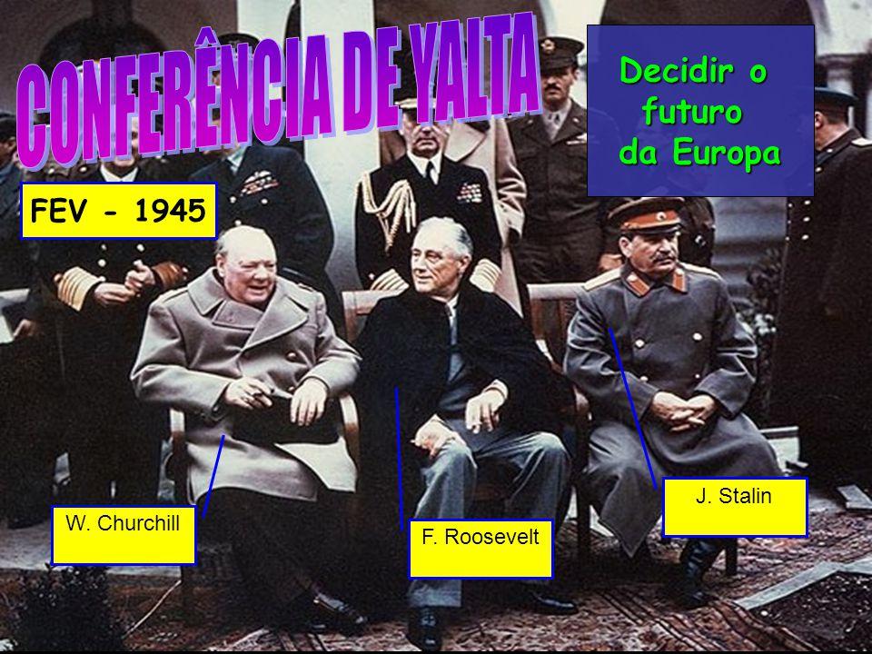 W. Churchill F. Roosevelt J. Stalin Decidir o futuro da Europa FEV - 1945