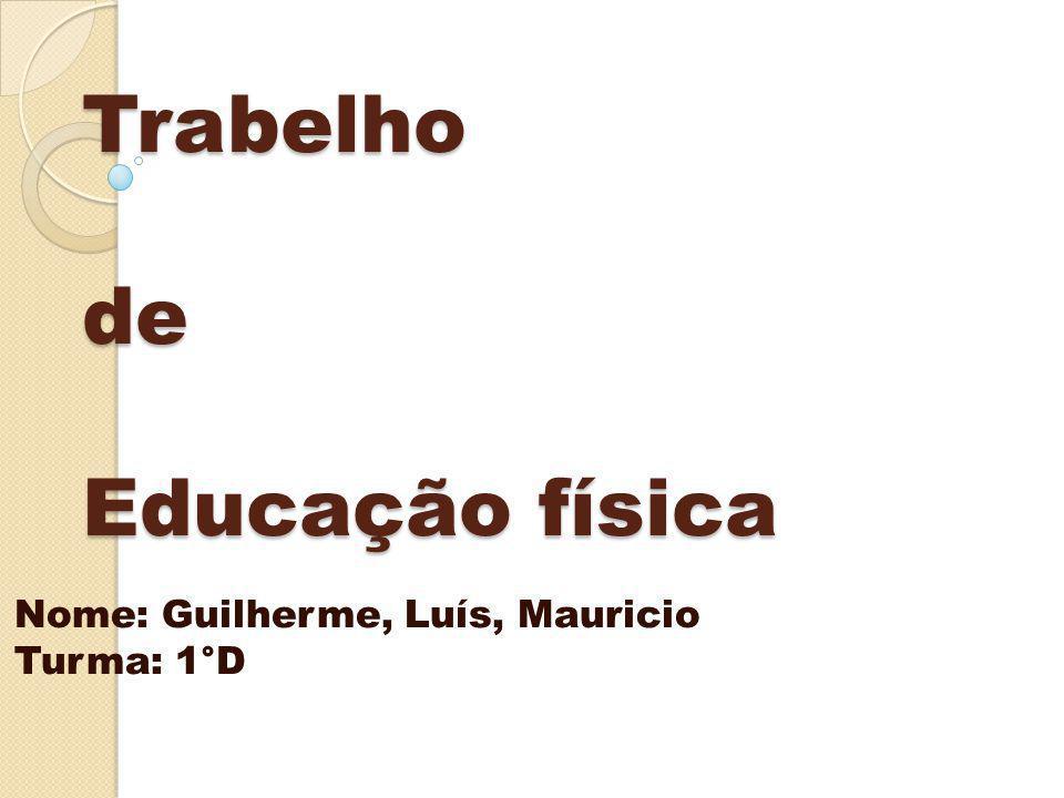 Trabelho de Educação física Nome: Guilherme, Luís, Mauricio Turma: 1°D