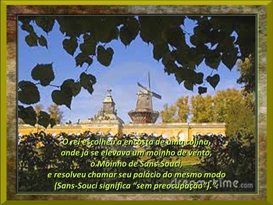 O rei escolheu a encosta de uma colina, onde já se elevava um moinho de vento, o Moinho de Sans-Souci, e resolveu chamar seu palácio do mesmo modo (Sans-Souci significa sem preocupação)..