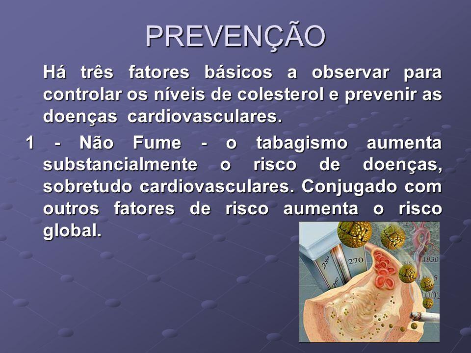 PREVENÇÃO Há três fatores básicos a observar para controlar os níveis de colesterol e prevenir as doenças cardiovasculares. 1 - Não Fume - o tabagismo