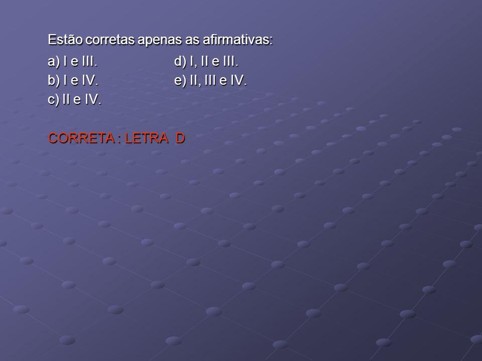 Estão corretas apenas as afirmativas: a) I e III. d) I, II e III. b) I e IV. e) II, III e IV. c) II e IV. CORRETA : LETRA D