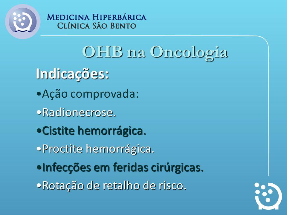 OHB na Oncologia Indicações: Ação comprovada: Radionecrose.Radionecrose. Cistite hemorrágica.Cistite hemorrágica. Proctite hemorrágica.Proctite hemorr