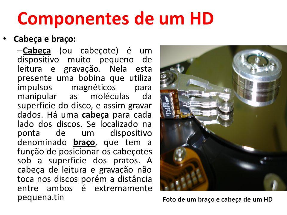 Componentes de um HD Cabeça e braço: – Cabeça (ou cabeçote) é um dispositivo muito pequeno de leitura e gravação. Nela esta presente uma bobina que ut