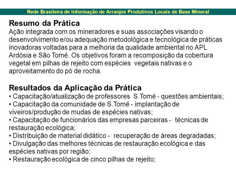Rede Brasileira de Informação de Arranjos Produtivos Locais de Base Mineral Resumo da Prática Ação integrada com os mineradores e suas associações visando o desenvolvimento e/ou adequação metodológica e tecnológica de práticas inovadoras voltadas para a melhoria da qualidade ambiental no APL Ardósia e São Tomé.