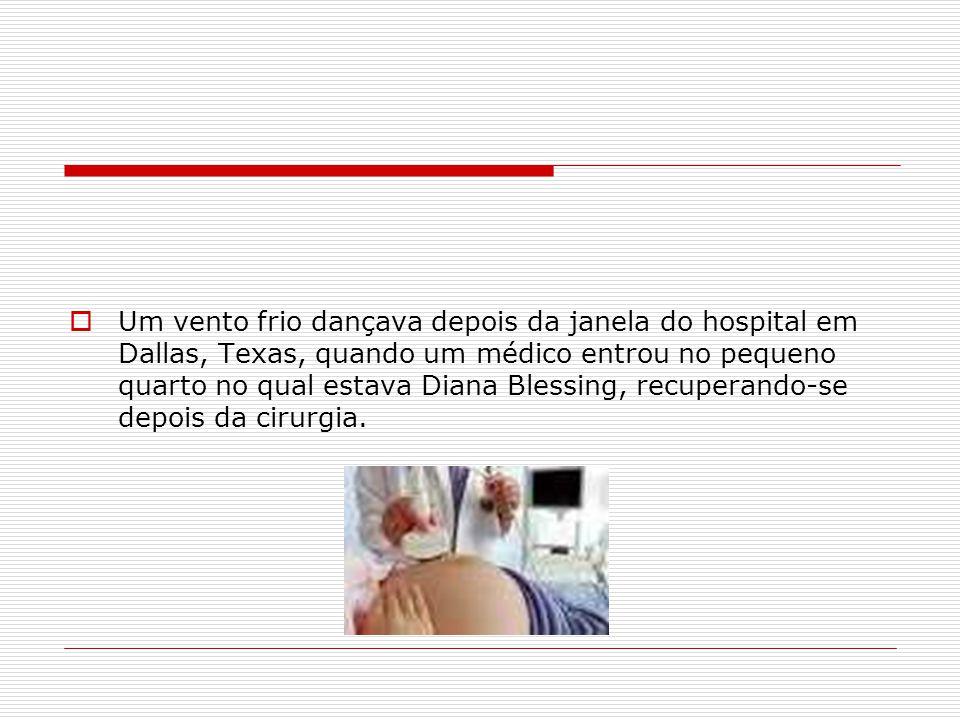 Um vento frio dançava depois da janela do hospital em Dallas, Texas, quando um médico entrou no pequeno quarto no qual estava Diana Blessing, recuperando-se depois da cirurgia.