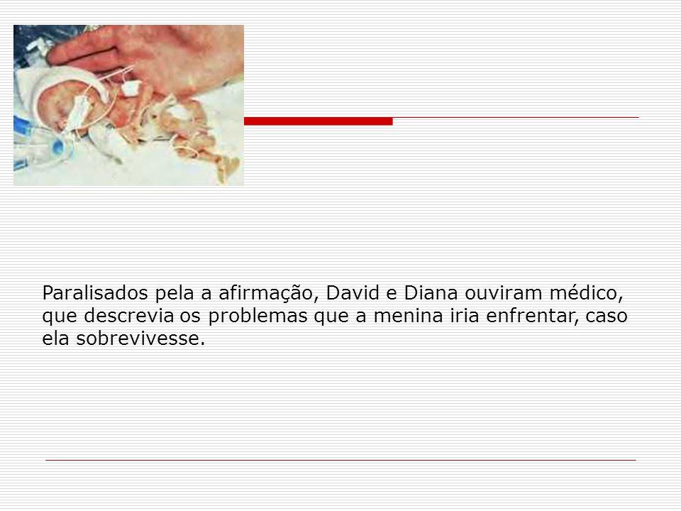Paralisados pela a afirmação, David e Diana ouviram médico, que descrevia os problemas que a menina iria enfrentar, caso ela sobrevivesse.