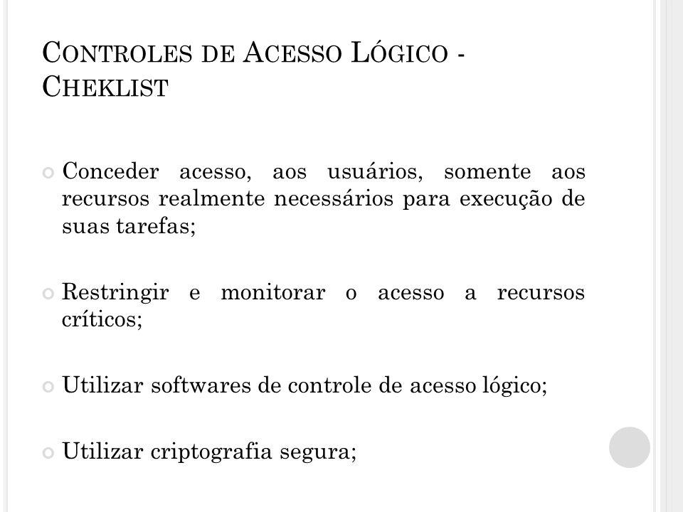 C ONTROLES DE A CESSO L ÓGICO - C HEKLIST Conceder acesso, aos usuários, somente aos recursos realmente necessários para execução de suas tarefas; Restringir e monitorar o acesso a recursos críticos; Utilizar softwares de controle de acesso lógico; Utilizar criptografia segura;