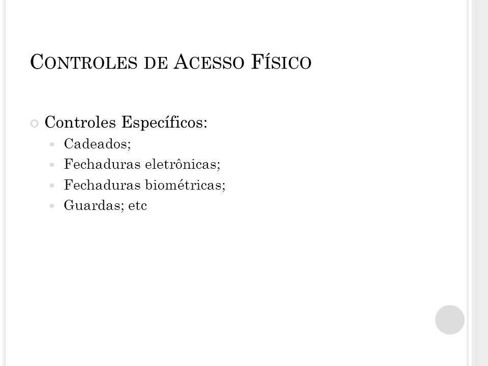 C ONTROLES DE A CESSO F ÍSICO Controles Específicos: Cadeados; Fechaduras eletrônicas; Fechaduras biométricas; Guardas; etc