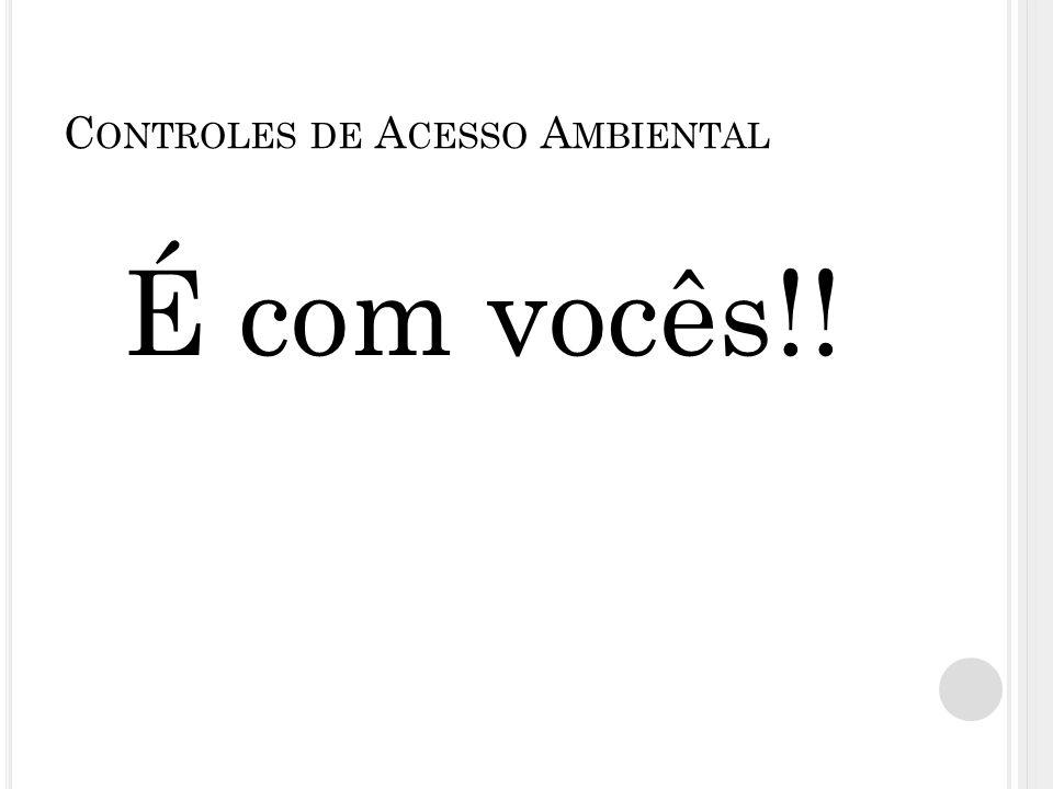 C ONTROLES DE A CESSO A MBIENTAL É com vocês!!