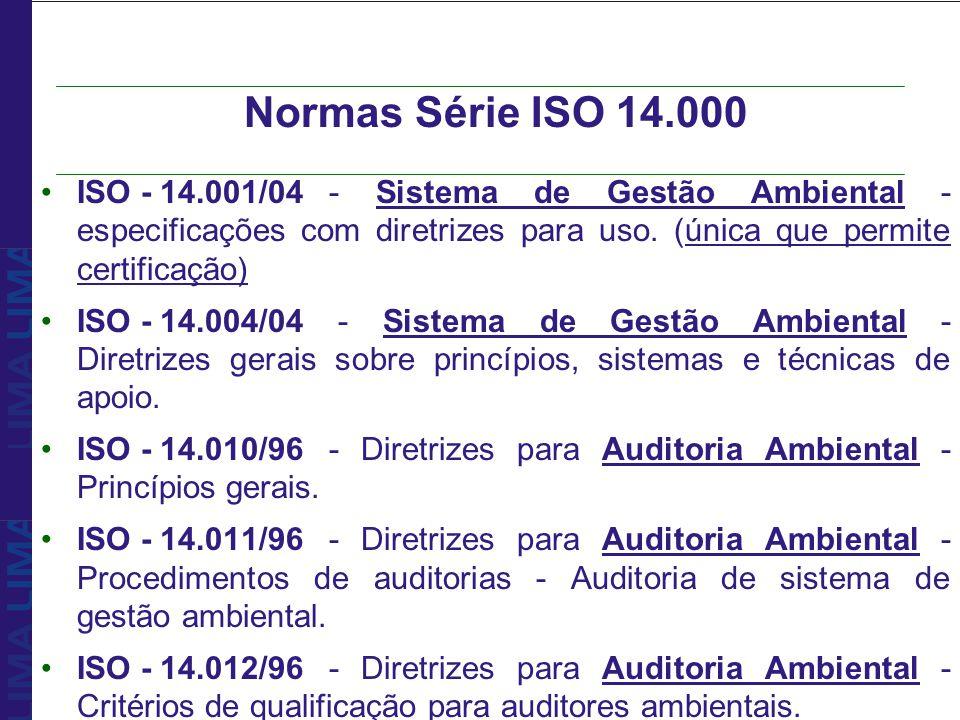 Normas Série ISO 14.000 ISO - 14.001/04- Sistema de Gestão Ambiental - especificações com diretrizes para uso. (única que permite certificação) ISO -