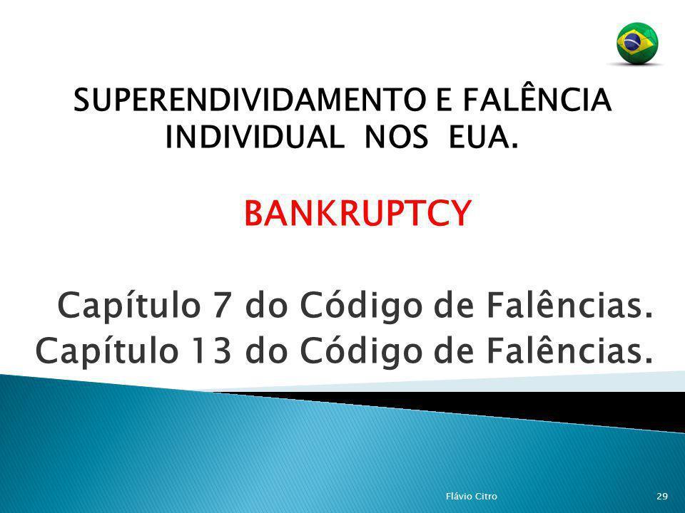 SUPERENDIVIDAMENTO E FALÊNCIA INDIVIDUAL NOS EUA. BANKRUPTCY Capítulo 7 do Código de Falências. Capítulo 13 do Código de Falências. 29Flávio Citro