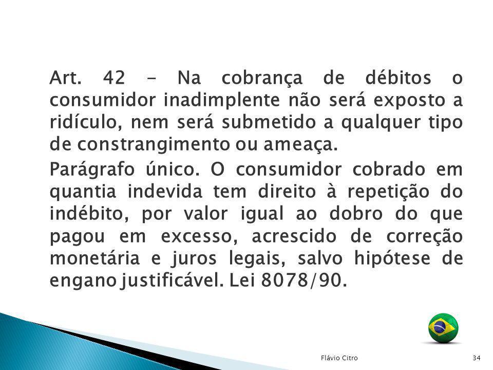 Art. 42 - Na cobrança de débitos o consumidor inadimplente não será exposto a ridículo, nem será submetido a qualquer tipo de constrangimento ou ameaç