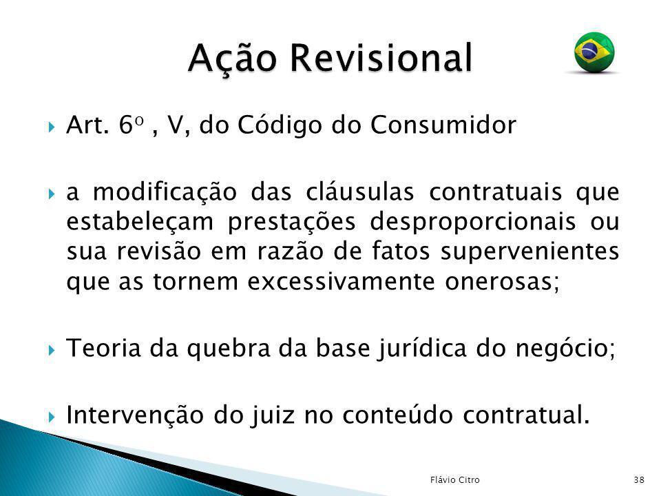 Art. 6 o, V, do Código do Consumidor a modificação das cláusulas contratuais que estabeleçam prestações desproporcionais ou sua revisão em razão de fa