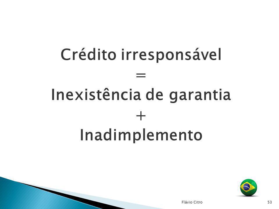 Crédito irresponsável = Inexistência de garantia + Inadimplemento 53Flávio Citro