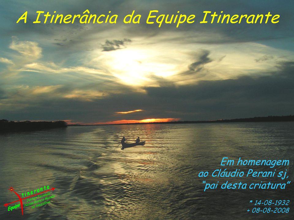 A Itinerância da Equipe Itinerante Em homenagem ao Cláudio Perani sj, pai desta criatura * 14-08-1932 + 08-08-2008 Juntos Tecendo Nossa Rede e Missão