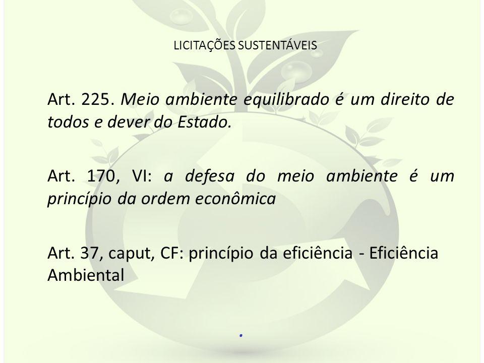 LICITAÇÕES SUSTENTÁVEIS Art. 225. Meio ambiente equilibrado é um direito de todos e dever do Estado. Art. 170, VI: a defesa do meio ambiente é um prin